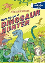 Not-For-Parents: How to Be a Dinosaur Hunter : Your Globe-Trotting, Time-Traveling Guide - Scott Forbes