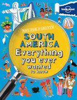Lonely Planet Not For Parents : South America : Everything You Ever Wanted to Know - Lonely Planet