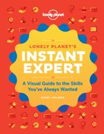 Lonely Planet : Instant Expert : A Visual Guide to the Skills You've Always Wanted : 1st Edition - Lonely Planet