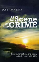 At The Scene Of The Crime : Essays Reflections And Poetry on East Timor 1999-2010 - Pat Walsh