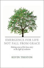 Emergence for Life Not Fall from Grace : Making Sense of the Jesus Story in the Light of Evolution - Kevin Treston