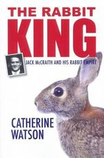 The Rabbit King : Jack McCraith and His Rabbit Empire - Catherine Watson
