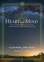 Heart and Mind : The Four-Gospel Journey for Radical Transformation - Alexander J. Shaia