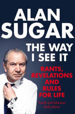 The Way I See It : Rants, Revelations And Rules For Life - Alan Sugar