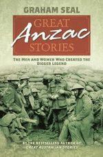 Great Anzac Stories : The Men and Women Who Created the Digger Legend - Graham Seal