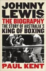 Johnny Lewis - the Biography : The Story of Australia's King of Boxing - Paul Kent
