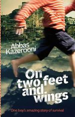 On Two Feet and Wings : One Boy's Amazing Story of Survival - Abbas Kazerooni