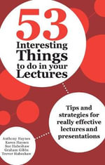 53 Interesting Things to Do in Your Lectures : Tips and strategies for really effective lectures and presentations - Anthony Haynes