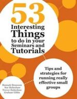 53 Interesting Things to Do in Your Seminars and Tutorials : Tips and strategies for running really effective small groups - Hannah Strawson