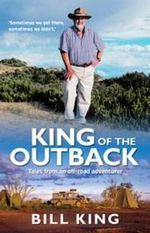 King of the Outback : Tales from an Off-road Adventurer - Bill King