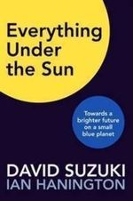 Everything Under the Sun : Towards a Brighter Future on a Small Blue Planet - David T. Suzuki