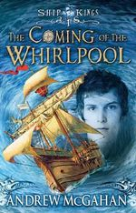 The Coming of the Whirlpool : Ship Kings Series : Book 1 - Andrew McGahan