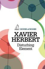 Disturbing Element : House of Books Series - Xavier Herbert