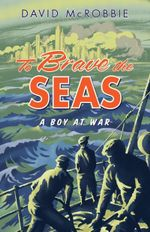 To Brave the Seas : A Boy at War - David McRobbie