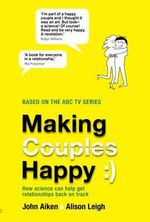 Making Couples Happy : How Science Can Help Couples Get Their Relationships Back on Track - John Aiken