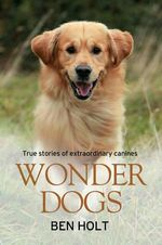 Wonder Dogs : True Stories of Extraordinary Canines - Ben Holt