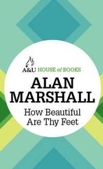 How Beautiful Are Thy Feet : House of Books Series - Alan Marshall