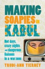 Making Soapies in Kabul : Hot Days, Crazy Nights and Dangerous Liaisons in a War Zone - Trudi-Ann Tierney