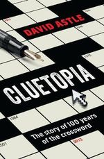 Cluetopia : The Story of 100 Years of the Crossword - David Astle