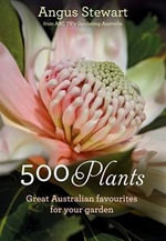 500 Plants  : Great Australian Favourites for Your Garden - Angus Stewart