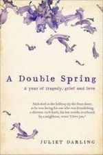 A Double Spring : A Year of Tragedy, Grief and Love - Juliet Darling
