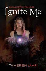 Ignite Me : The Juliette Chronicles : Book 3 - Tahereh Mafi