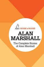 The Complete Stories of Alan Marshall : House of Books Series - Alan Marshall