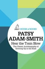 Hear the Train Blow : The classic Autobiography of growing up in the Bush : House of Books Series - Patsy Adam-Smith