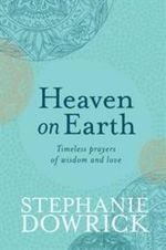 Heaven on Earth : Timeless Prayers of Wisdom and Love - Stephanie Dowrick
