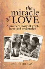 The Miracle of Love : A Mother's Story of Grief, Hope and Acceptance - Ondine Sherman