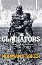 The Gladiators : Norm Provan and Arthur Summons Tell the Story of Rugby League's Most Iconic Moment - Norman Tasker