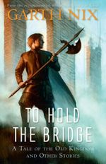 To Hold the Bridge : A Tale of the Old Kingdom and Other Stories - Garth Nix
