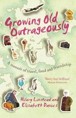 Growing Old Outrageously : A Memoir of Travel, Food and Friendship - Hilary Linstead