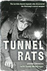 Tunnel Rats : The Larrikin Aussie Legends Who Discovered the Vietcong's Secret Weapon - Jimmy Thomson