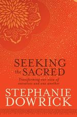 Seeking the Sacred - Stephanie Dowrick
