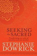 Seeking the Sacred - Stephanie Dowrick