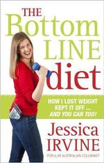The Bottom Line Diet : How I Lost Weight, Kept It Off ... And You Can Too! - Jessica Irvine