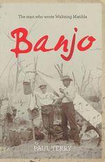 Banjo : The man who wrote Waltzing Matilda - Paul Terry