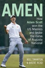Amen : How Adam Scott won the US Masters and broke the curse of Augusta National - Will Swanton