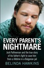 Every Parent's Nightmare (updated edition) : Jock Palfreeman and the True Story of His Father's Fight to Save Him from a Lifetime in a Bulgarian Jail - Belinda Hawkins