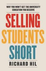 Selling Students Short : Why You Won't Get the University Education You Deserve - Richard Hil
