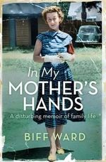 In My Mother's Hands : A disturbing memoir of family life - Biff Ward