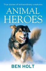 Animal Heroes : True Stories of Extraordinary Creatures - Ben Holt