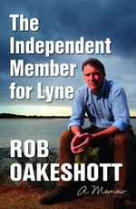 The Independent Member for Lyne  : A Memoir - Rob Oakeshott