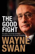 The Good Fight - Order Your Signed Copy! : Six years, two prime ministers and staring down the Great Recession - Wayne Swan