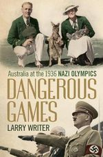 Dangerous Games : Australia at the 1936 Nazi Olympics - Larry Writer