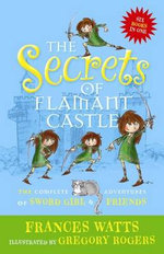 The Secrets of Flamant Castle : The Complete Adventures of Sword Girl and Friends - Frances Watts
