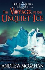 The Voyage of the Unquiet Ice : The Ship Kings 2 - Andrew McGahan