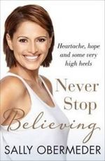 Never Stop Believing : Heartache, Hope and Some Very High Heels - Sally Obermeder