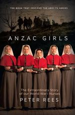 The Anzac Girls : The extraordinary story of our World War I nurses - Peter Rees